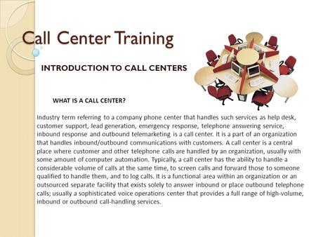 Call Center Training INTRODUCTION TO CALL CENTERS WHAT IS A CALL CENTER? Industry term referring to a company phone center that handles such services as.