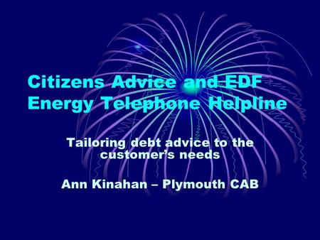 Citizens Advice and EDF Energy Telephone Helpline Tailoring debt advice to the customers needs Ann Kinahan – Plymouth CAB.