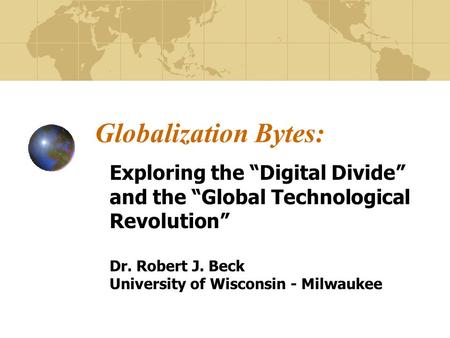 Globalization Bytes: Exploring the Digital Divide and the Global Technological Revolution Dr. Robert J. Beck University of Wisconsin - Milwaukee.