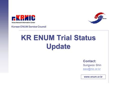 KR ENUM Trial Status Update Contact: Sungwoo Shin  Korean ENUM Service Council.