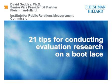 David Geddes, Ph.D. Senior Vice President & Partner Fleishman-Hillard Institute for Public Relations Measurement Commission 21 tips for conducting evaluation.