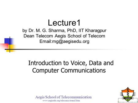 Lecture1 by Dr. M. G. Sharma, PhD, IIT Kharagpur Dean Telecom Aegis School of Telecom Introduction to Voice, Data and Computer Communications.