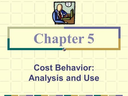 Cost Behavior: Analysis and Use Chapter 5. © The McGraw-Hill Companies, Inc., 2003 McGraw-Hill/Irwin Recall the summary of our cost behavior discussion.