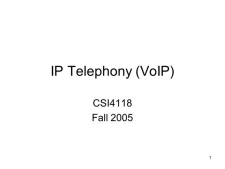 1 IP Telephony (VoIP) CSI4118 Fall 2005. 2 Introduction (1) A recent application of Internet technology – Voice over IP (VoIP): Transmission of voice.