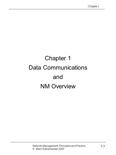 Chapter 1 Data Communications and NM Overview Chapter 1 Network Management: Principles and Practice © Mani Subramanian 2000 1-1.