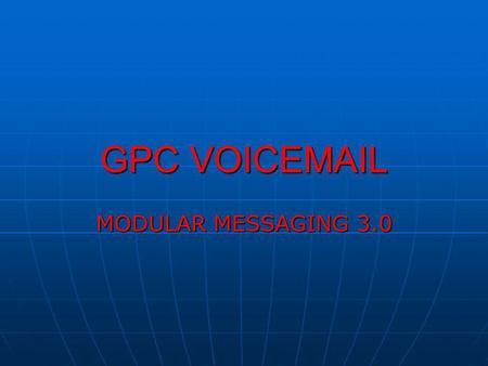 GPC VOICEMAIL MODULAR MESSAGING 3.0. Welcome to the GPC Voicemail Modular Messaging 3.0 training presentation. This course provides an overview of the.