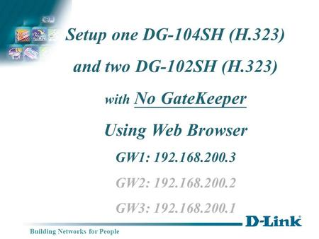Building Networks for People Setup one DG-104SH (H.323) and two DG-102SH (H.323) with No GateKeeper Using Web Browser GW1: 192.168.200.3 GW2: 192.168.200.2.