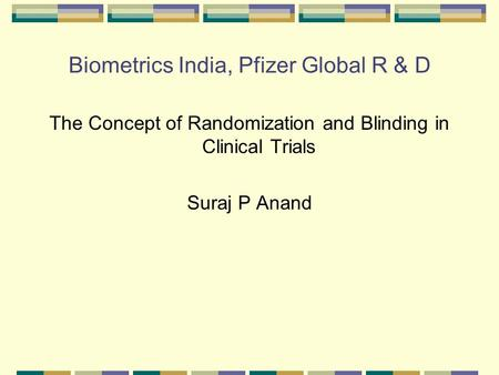 Biometrics India, Pfizer Global R & D The Concept of Randomization and Blinding in Clinical Trials Suraj P Anand.