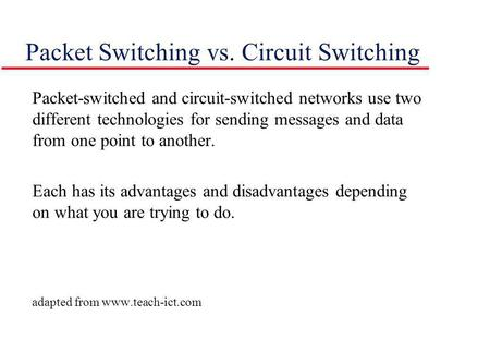 Packet Switching vs. Circuit Switching Packet-switched and circuit-switched networks use two different technologies for sending messages and data from.