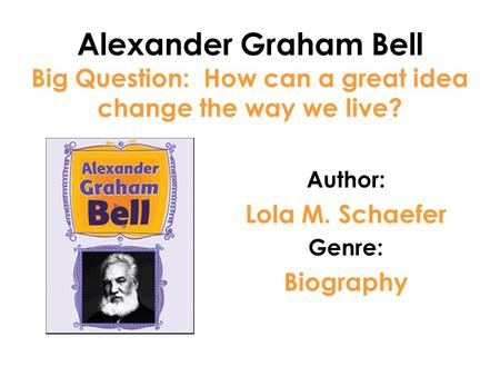 Alexander Graham Bell Big Question: How can a great idea change the way we live? Author: Lola M. Schaefer Genre: Biography.