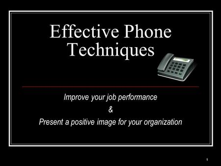 1 Effective Phone Techniques Improve your job performance & Present a positive image for your organization.