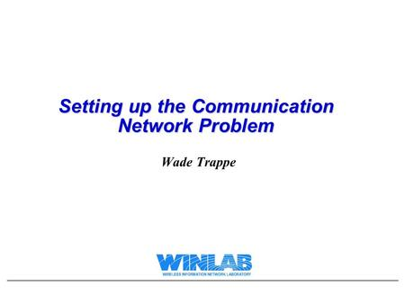 Setting up the Communication Network Problem Wade Trappe.