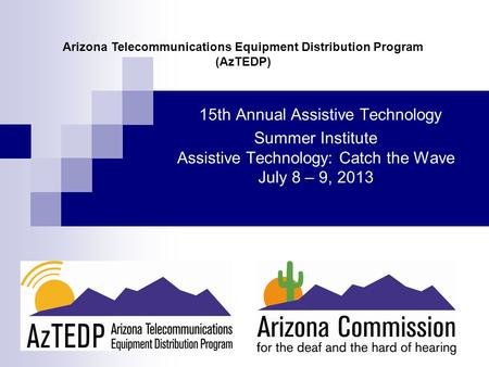 15th Annual Assistive Technology Summer Institute Assistive Technology: Catch the Wave July 8 – 9, 2013 Arizona Telecommunications Equipment Distribution.