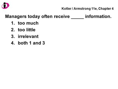 Kotler / Armstrong 11e, Chapter 4 Managers today often receive _____ information. 1.too much 2.too little 3.irrelevant 4.both 1 and 3.
