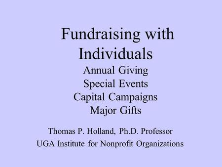 Fundraising with Individuals Annual Giving Special Events Capital Campaigns Major Gifts Thomas P. Holland, Ph.D. Professor UGA Institute for Nonprofit.