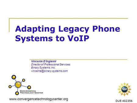 Www.convergencetechnologycenter.org DUE 402356 Adapting Legacy Phone Systems to VoIP Vincente DIngianni Director of Professional Services Binary Systems,