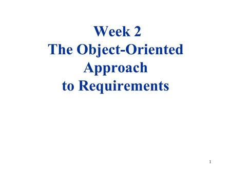 1 Week 2 The Object-Oriented Approach to Requirements.