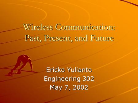 Wireless Communication: Past, Present, and Future Ericko Yulianto Engineering 302 May 7, 2002.