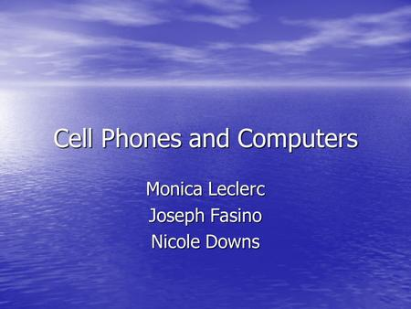 Cell Phones and Computers Monica Leclerc Joseph Fasino Nicole Downs.