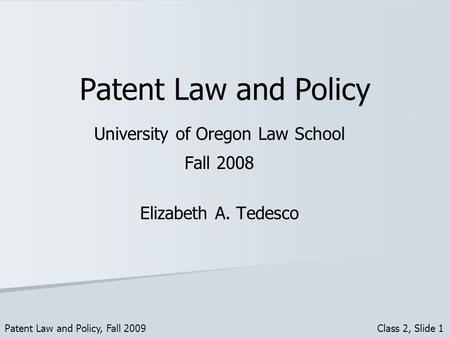 Patent Law and Policy University of Oregon Law School Fall 2008 Elizabeth A. Tedesco Patent Law and Policy, Fall 2009 Class 2, Slide 1.