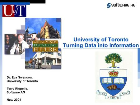 Dr. Eva Swenson, University of Toronto Terry Riopelle, Software AG Nov. 2001 University of Toronto Turning Data into Information.