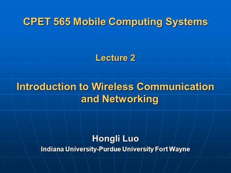 CPET 565 Mobile Computing Systems Lecture 2 Introduction to Wireless Communication and Networking Hongli Luo Indiana University-Purdue University Fort.