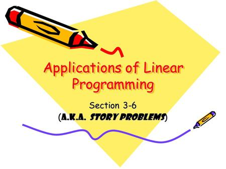 Applications of Linear Programming Section 3-6 ( a.k.a. STORY PROBLEMS )