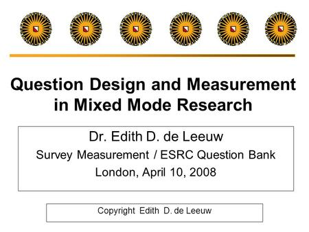Question Design and Measurement in Mixed Mode Research Dr. Edith D. de Leeuw Survey Measurement / ESRC Question Bank London, April 10, 2008 Copyright.