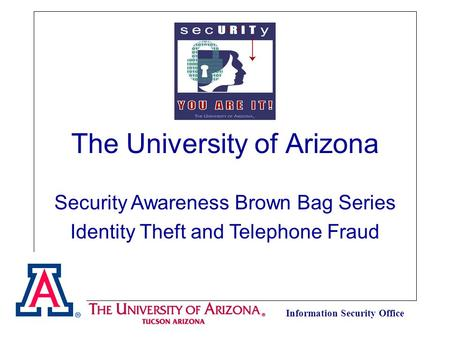 Information Security Office The University of Arizona Security Awareness Brown Bag Series Identity Theft and Telephone Fraud.