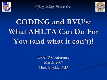 CODING and RVUs: What AHLTA Can Do For You (and what it cant)! USAFP Conference March 2007 Mark Stackle, MD Cyborg Coding: Episode One.