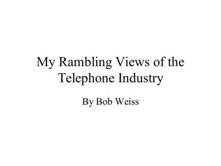My Rambling Views of the Telephone Industry By Bob Weiss.