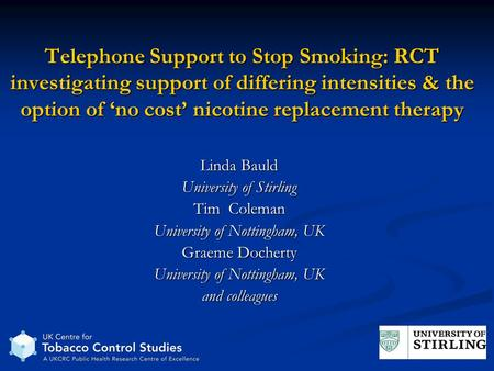 Telephone Support to Stop Smoking: RCT investigating support of differing intensities & the option of no cost nicotine replacement therapy Linda Bauld.