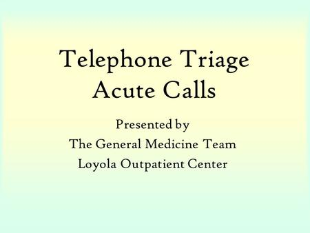 Telephone Triage Acute Calls Presented by The General Medicine Team Loyola Outpatient Center.