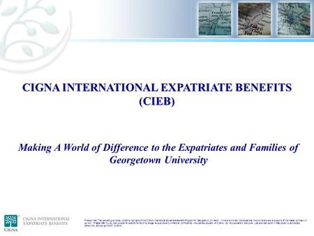 Please note: The preceding summary contains highlights of the CIGNA International Expatriate Benefits Program for Georgetown University. In the event of.