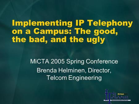 Implementing IP Telephony on a Campus: The good, the bad, and the ugly MiCTA 2005 Spring Conference Brenda Helminen, Director, Telcom Engineering.
