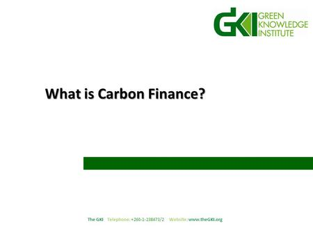 The GKI Telephone: +260-1-238473/2 Website: www.theGKI.org What is Carbon Finance?