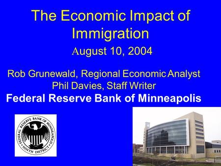 The Economic Impact of Immigration A ugust 10, 2004 Rob Grunewald, Regional Economic Analyst Phil Davies, Staff Writer Federal Reserve Bank of Minneapolis.
