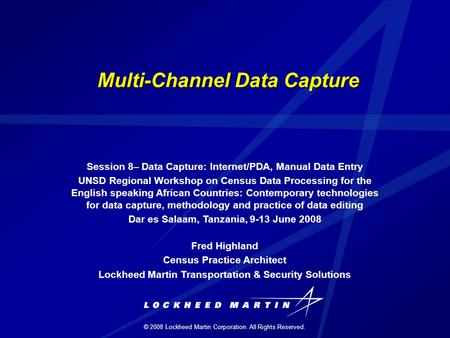 © 2008 Lockheed Martin Corporation. All Rights Reserved. Multi-Channel Data Capture Session 8– Data Capture: Internet/PDA, Manual Data Entry UNSD Regional.