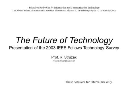 The Future of Technology Presentation of the 2003 IEEE Fellows Technology Survey Prof. R. Struzak School on Radio Use for Information.