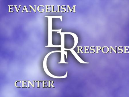EVANGELISM RESPONSE CENTER. RESPONSE CENTER PURPOSE to advance the intentional presentation of and response to the life-changing Gospel of Jesus Christ.