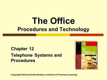 The Office Procedures and Technology Chapter 12 Telephone Systems and Procedures Copyright 2003 by South-Western, a division of Thomson Learning.