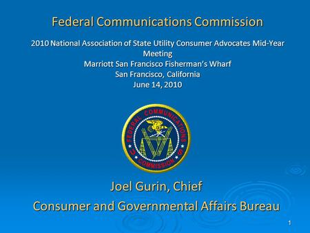 1 Federal Communications Commission 2010 National Association of State Utility Consumer Advocates Mid-Year Meeting Marriott San Francisco Fishermans Wharf.