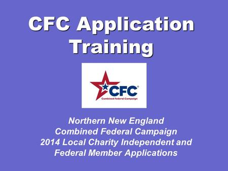 CFC Application Training Northern New England Combined Federal Campaign 2014 Local Charity Independent and Federal Member Applications.