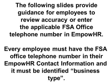 The following slides provide guidance for employees to review accuracy or enter the applicable FSA Office telephone number in EmpowHR. Every employee must.