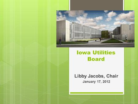Iowa Utilities Board Libby Jacobs, Chair January 17, 2012.
