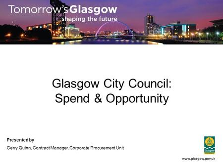 Glasgow City Council: Spend & Opportunity Presented by Gerry Quinn, Contract Manager, Corporate Procurement Unit.