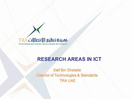 RESEARCH AREAS IN ICT Saif Bin Ghelaita Director of Technologies & Standards TRA UAE.
