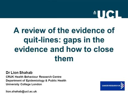 A review of the evidence of quit-lines: gaps in the evidence and how to close them Dr Lion Shahab CRUK Health Behaviour Research Centre Department of Epidemiology.