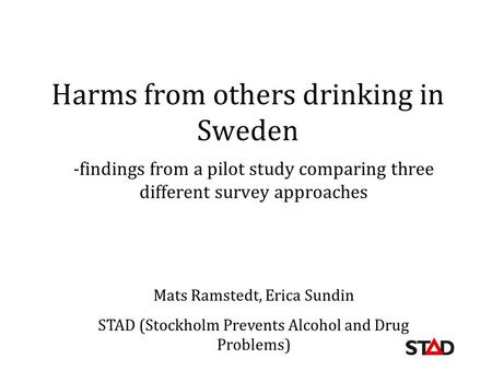 Harms from others drinking in Sweden -findings from a pilot study comparing three different survey approaches Mats Ramstedt, Erica Sundin STAD (Stockholm.