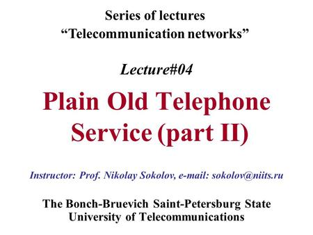 Lecture#04 Plain Old Telephone Service (part II) The Bonch-Bruevich Saint-Petersburg State University of Telecommunications Series of lectures Telecommunication.